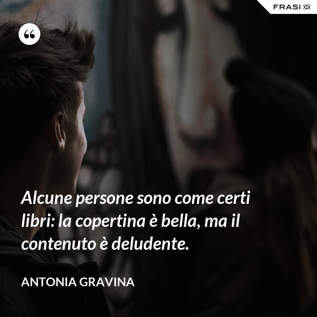 Alcune persone sono come certi libri: la copertina è bella, ma il contenuto è deludente. - Antonia Gravina