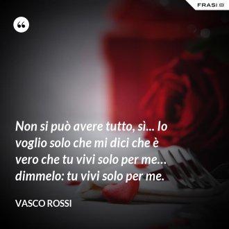 Non si può avere tutto, sì... Io voglio solo che mi dici che è vero che tu vivi solo per me… dimmelo: tu vivi solo per me. - Vasco Rossi