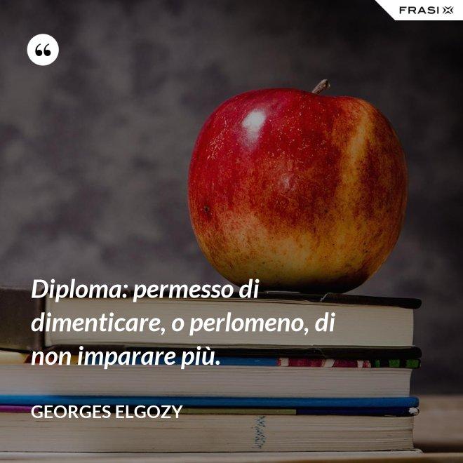 Diploma: permesso di dimenticare, o perlomeno, di non imparare più. - Georges Elgozy
