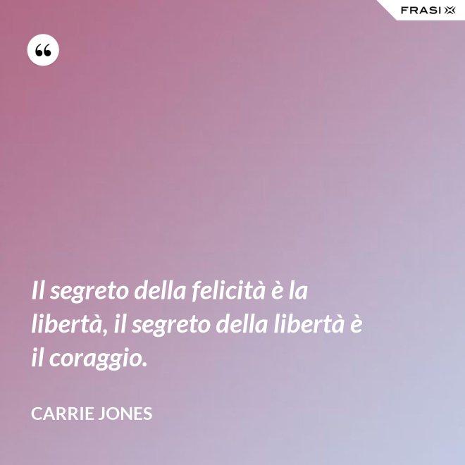 Il segreto della felicità è la libertà, il segreto della libertà è il coraggio. - Carrie Jones