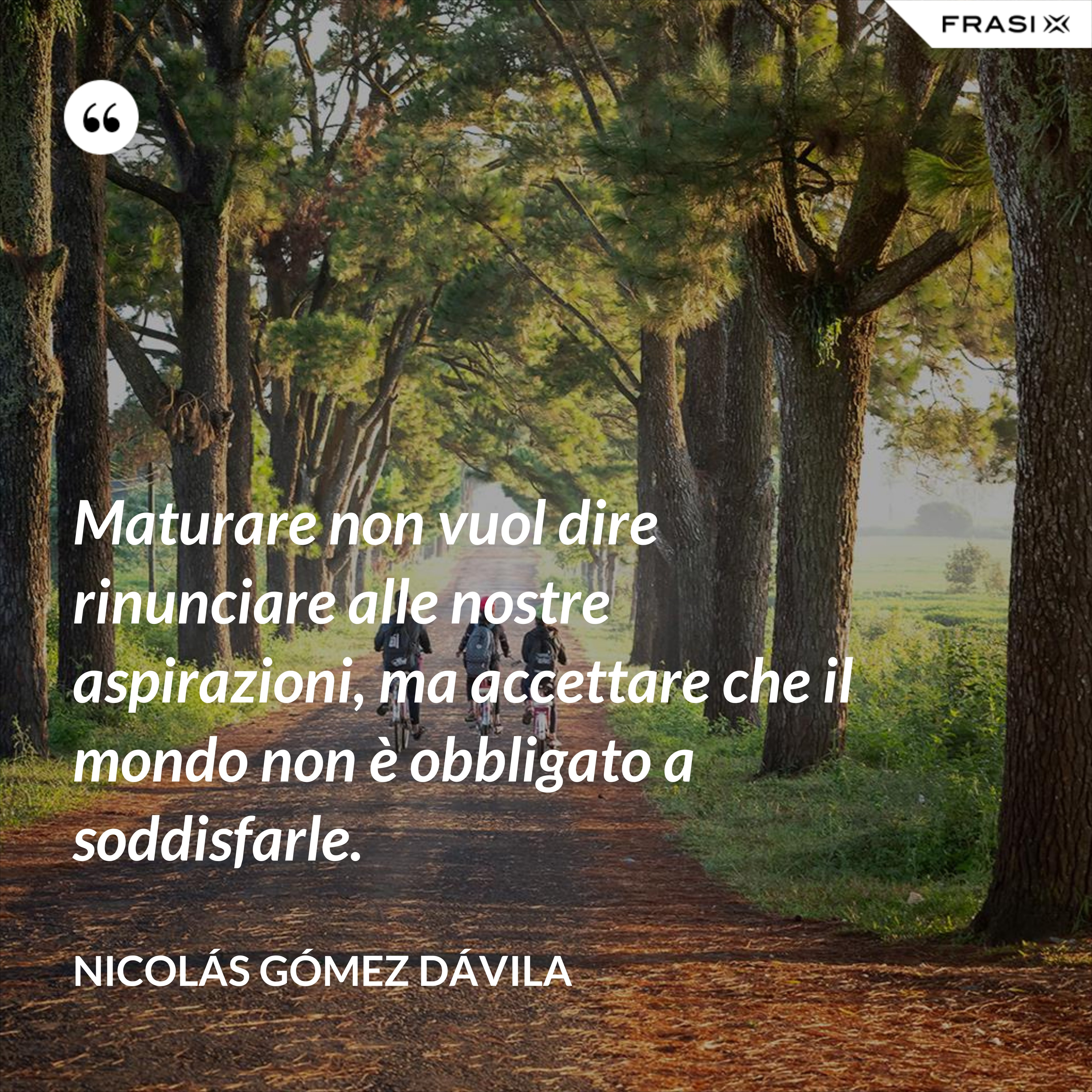 Maturare non vuol dire rinunciare alle nostre aspirazioni, ma accettare che il mondo non è obbligato a soddisfarle. - Nicolás Gómez Dávila