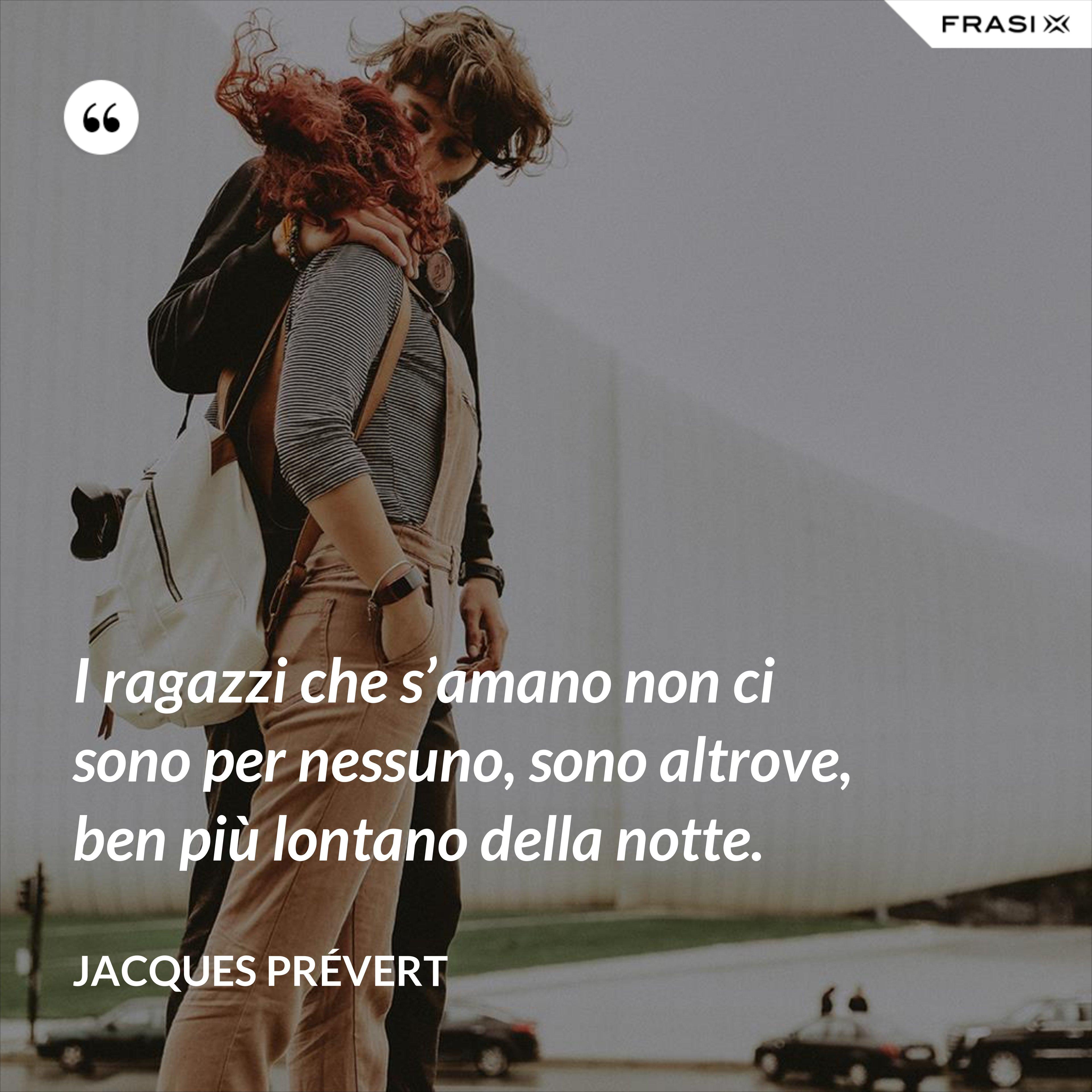 I ragazzi che s'amano non ci sono per nessuno, sono altrove, ben più lontano della notte. - Jacques Prévert