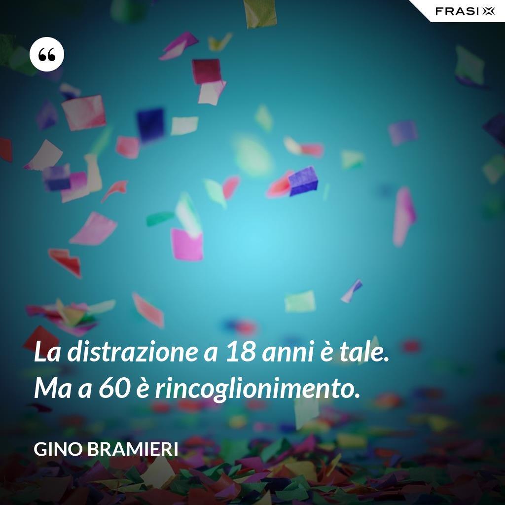 La distrazione a 18 anni è tale. Ma a 60 è rincoglionimento. - Gino Bramieri