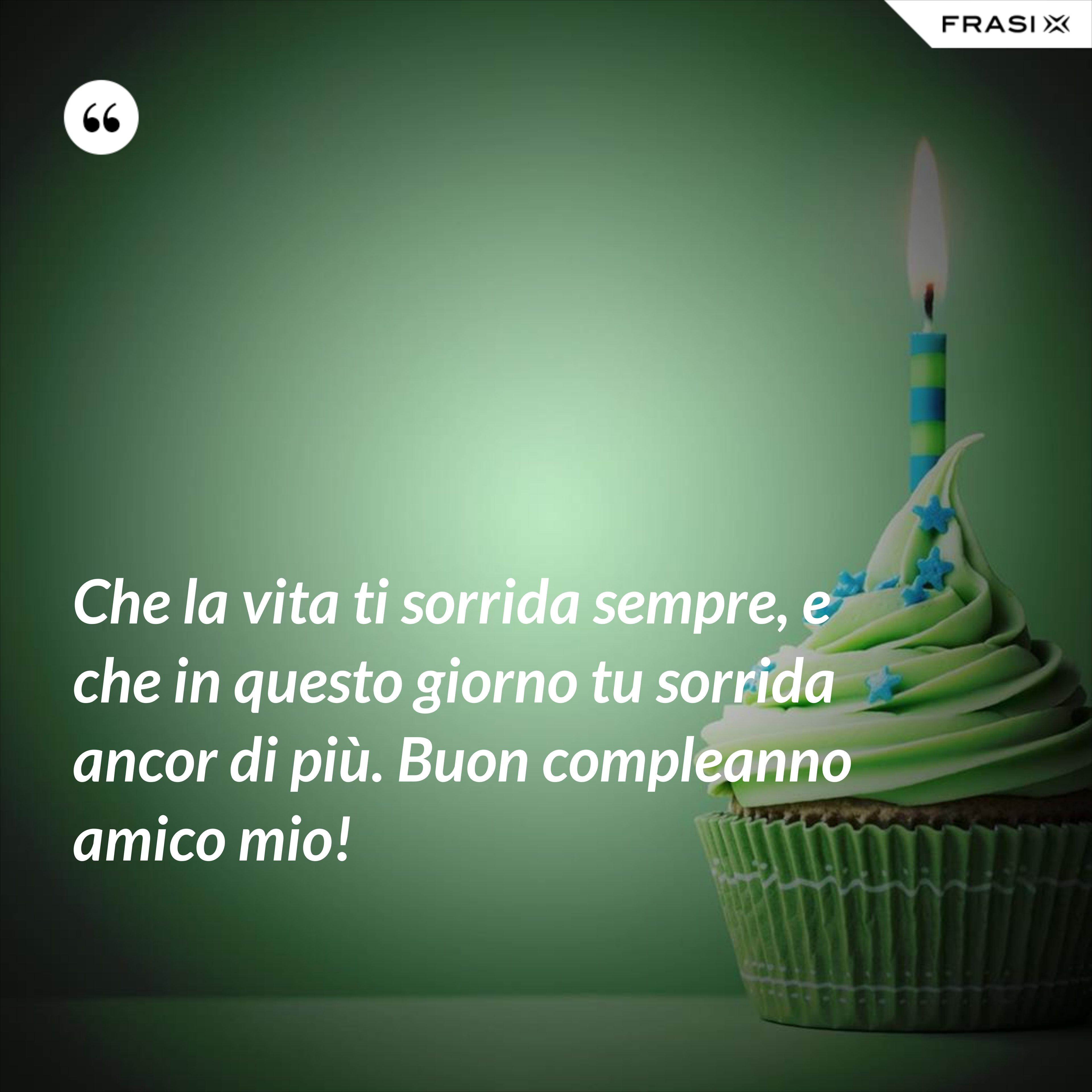Che la vita ti sorrida sempre, e che in questo giorno tu sorrida ancor di più. Buon compleanno amico mio! - Anonimo