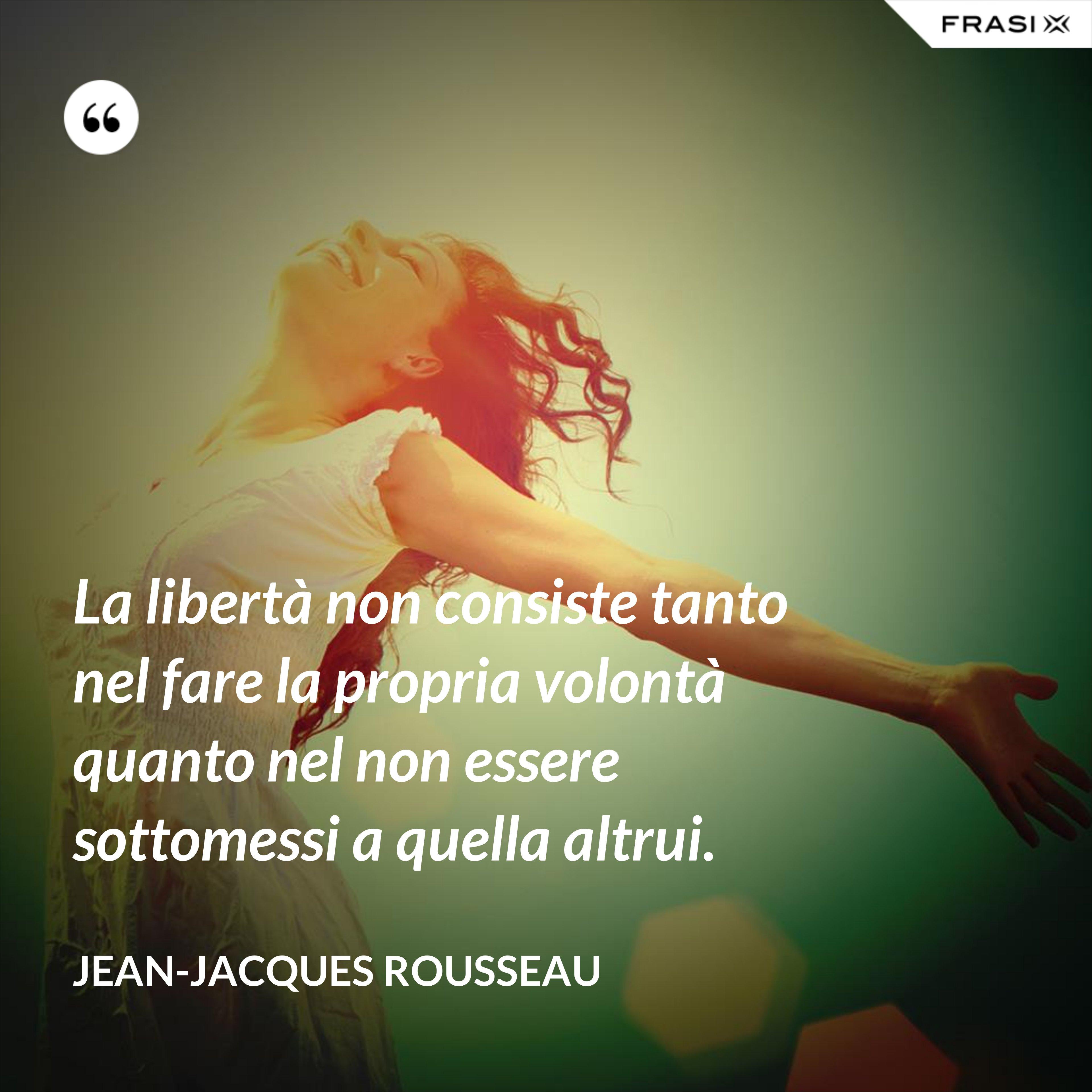 La libertà non consiste tanto nel fare la propria volontà quanto nel non essere sottomessi a quella altrui. - Jean-Jacques Rousseau