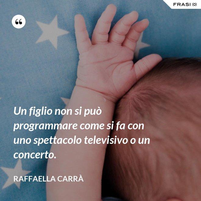 Un figlio non si può programmare come si fa con uno spettacolo televisivo o un concerto. - Raffaella Carrà