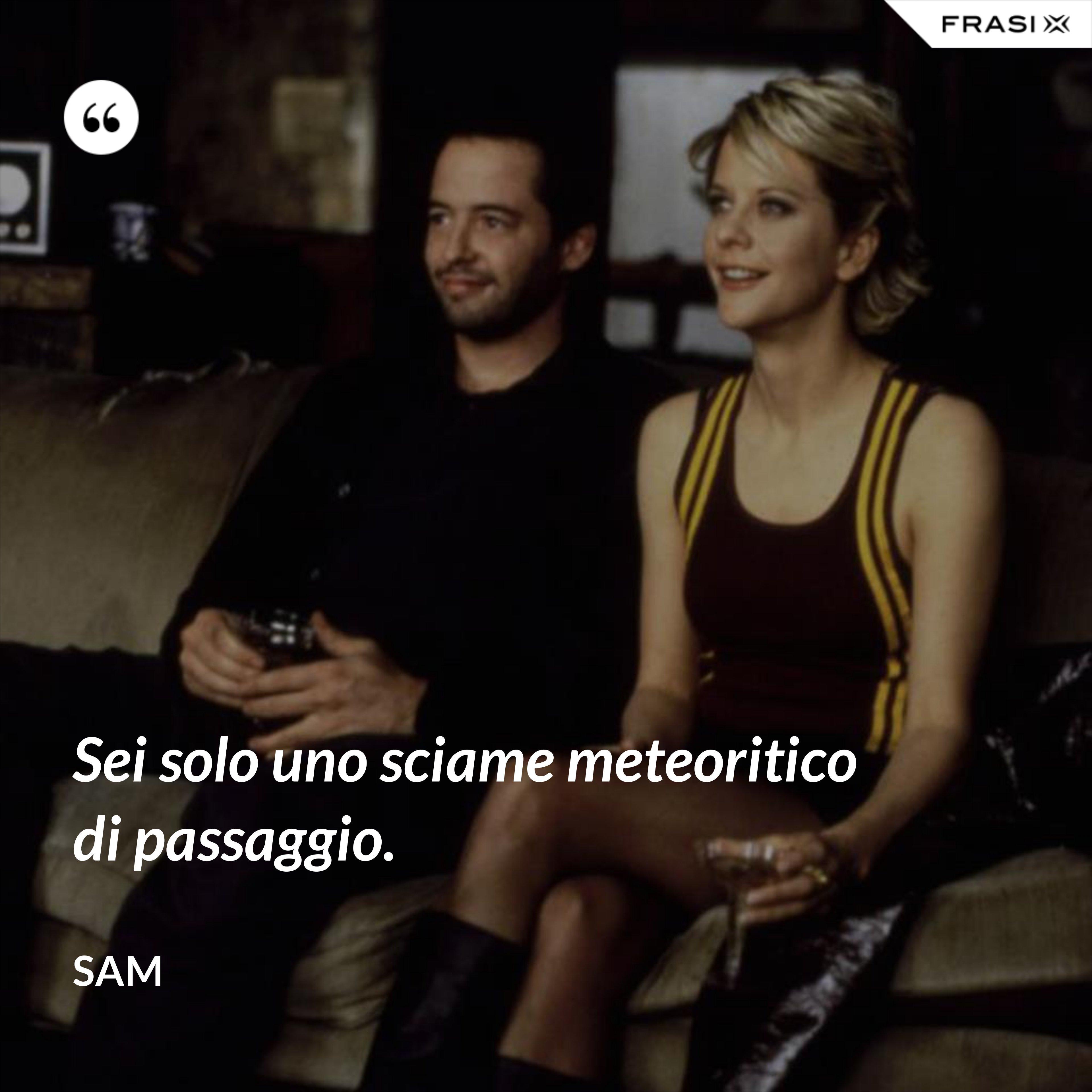 Sei solo uno sciame meteoritico di passaggio. - Sam