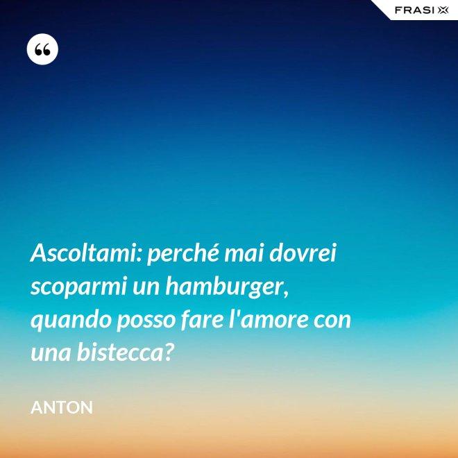 Ascoltami: perché mai dovrei scoparmi un hamburger, quando posso fare l'amore con una bistecca? - Anton