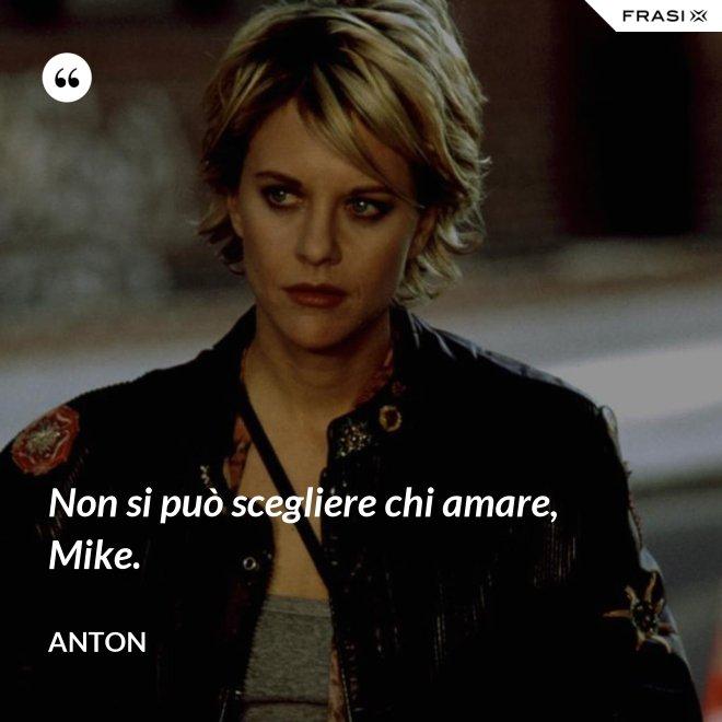 Non si può scegliere chi amare, Mike. - Anton