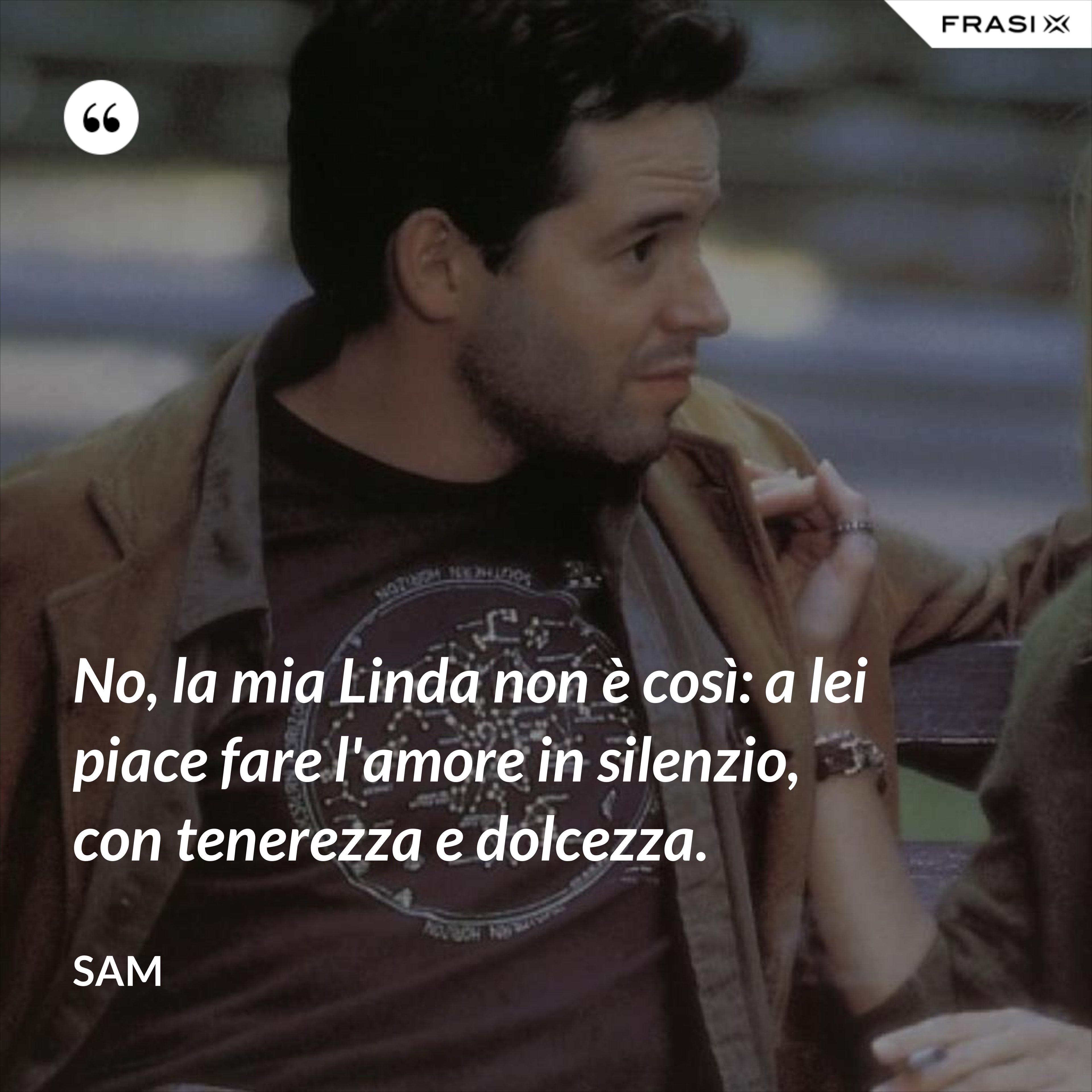 No, la mia Linda non è così: a lei piace fare l'amore in silenzio, con tenerezza e dolcezza. - Sam