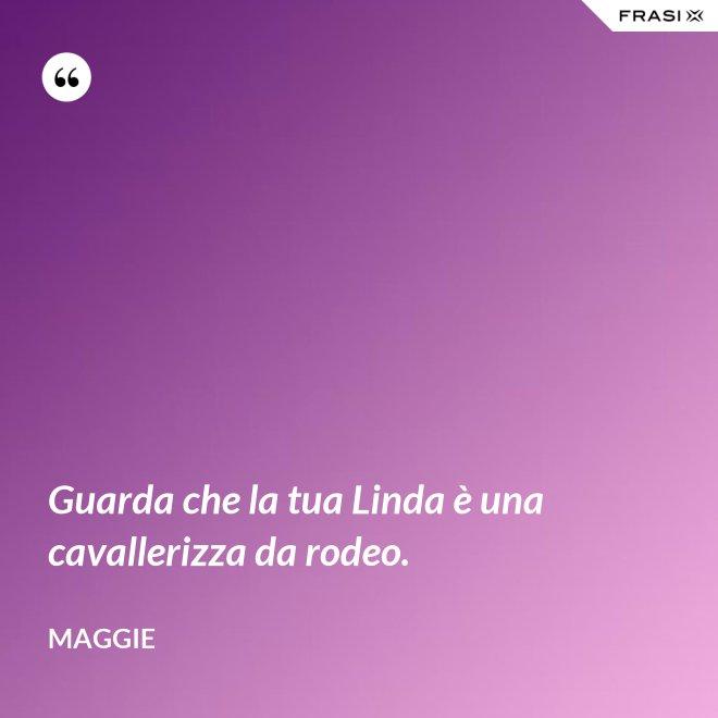 Guarda che la tua Linda è una cavallerizza da rodeo. - Maggie