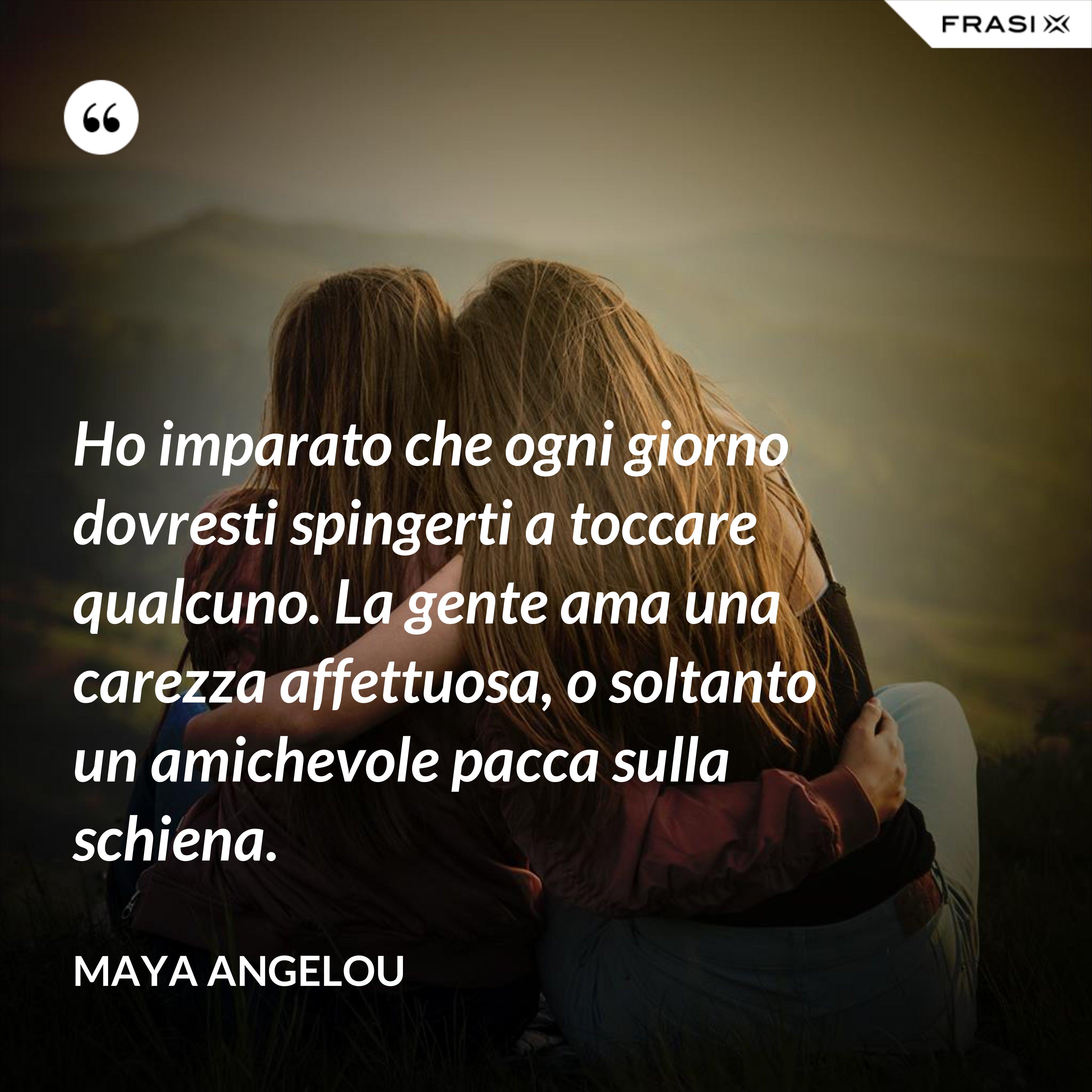 Ho imparato che ogni giorno dovresti spingerti a toccare qualcuno. La gente ama una carezza affettuosa, o soltanto un amichevole pacca sulla schiena. - Maya Angelou