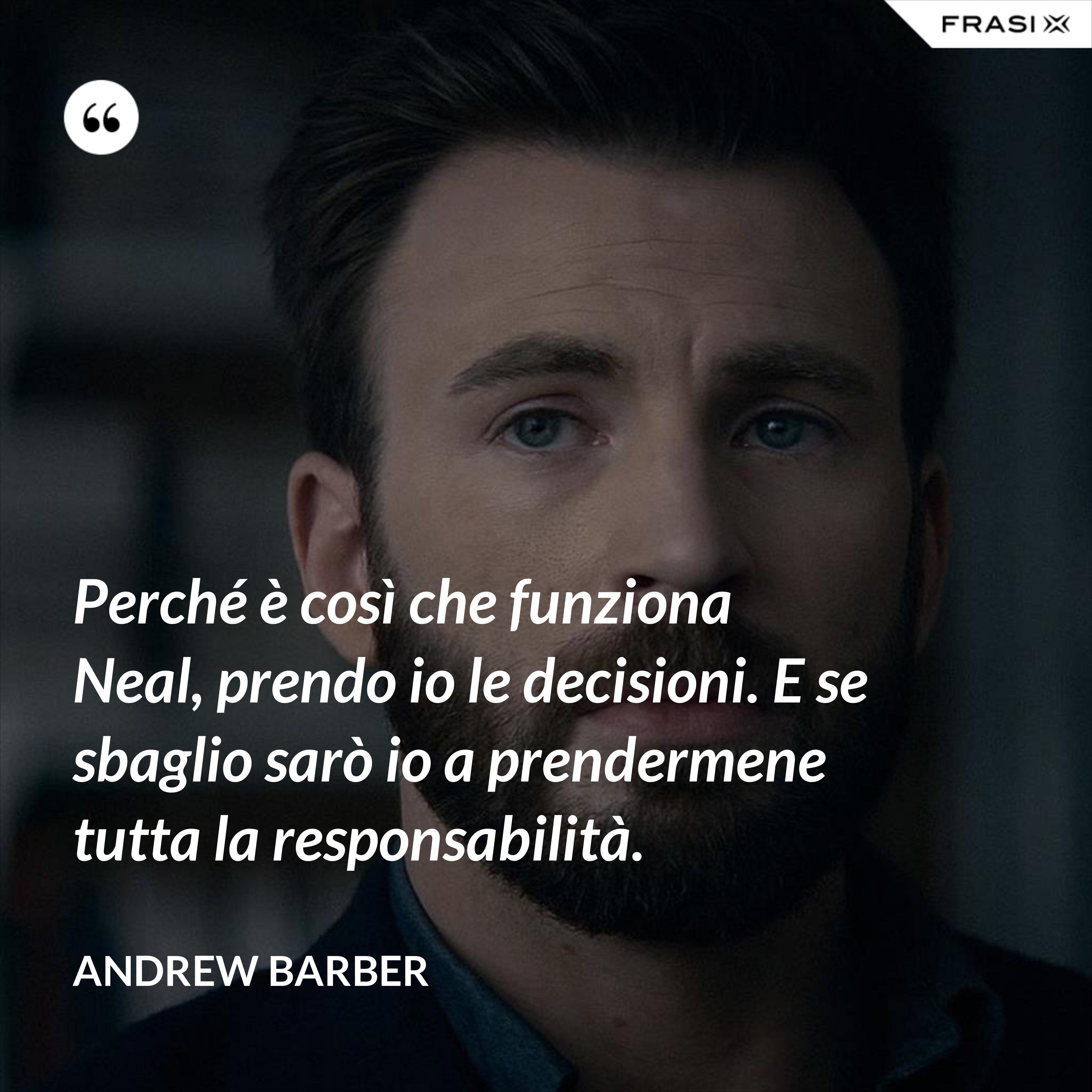 Perché è così che funziona Neal, prendo io le decisioni. E se sbaglio sarò io a prendermene tutta la responsabilità. - Andrew Barber