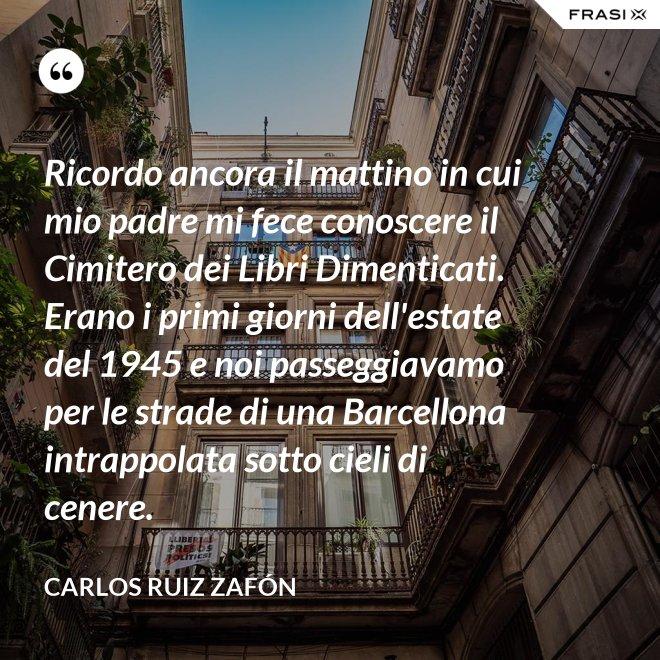 Ricordo ancora il mattino in cui mio padre mi fece conoscere il Cimitero dei Libri Dimenticati. Erano i primi giorni dell'estate del 1945 e noi passeggiavamo per le strade di una Barcellona intrappolata sotto cieli di cenere. - Carlos Ruiz Zafón