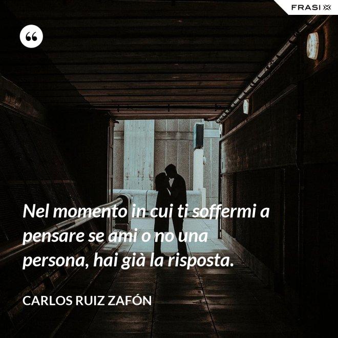 Nel momento in cui ti soffermi a pensare se ami o no una persona, hai già la risposta. - Carlos Ruiz Zafón