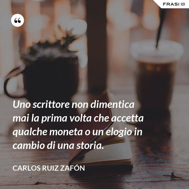 Uno scrittore non dimentica mai la prima volta che accetta qualche moneta o un elogio in cambio di una storia. - Carlos Ruiz Zafón