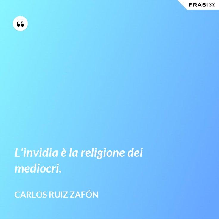 L'invidia è la religione dei mediocri.