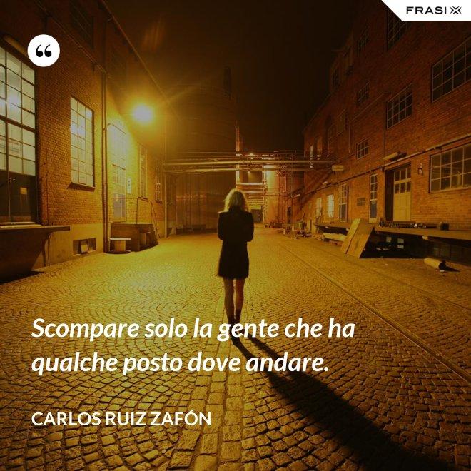 Scompare solo la gente che ha qualche posto dove andare. - Carlos Ruiz Zafón