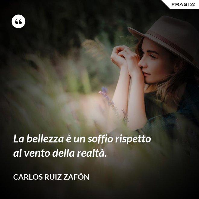 La bellezza è un soffio rispetto al vento della realtà. - Carlos Ruiz Zafón