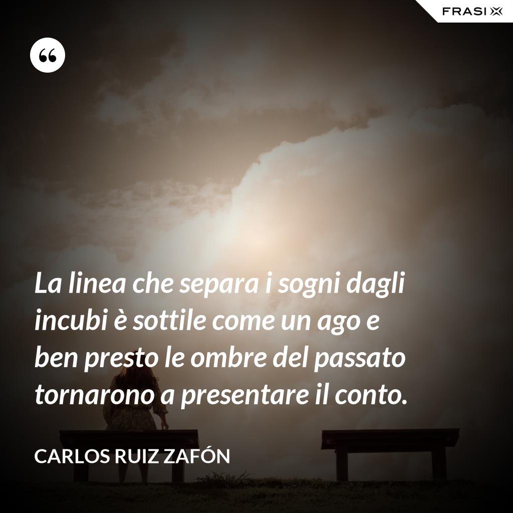 La linea che separa i sogni dagli incubi è sottile come un ago e ben presto le ombre del passato tornarono a presentare il conto. - Carlos Ruiz Zafón