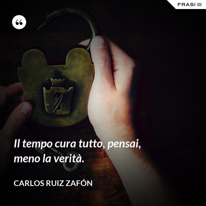 Il tempo cura tutto, pensai, meno la verità. - Carlos Ruiz Zafón