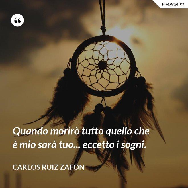 Quando morirò tutto quello che è mio sarà tuo... eccetto i sogni. - Carlos Ruiz Zafón
