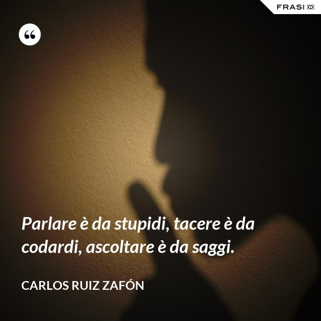 Parlare è da stupidi, tacere è da codardi, ascoltare è da saggi. - Carlos Ruiz Zafón