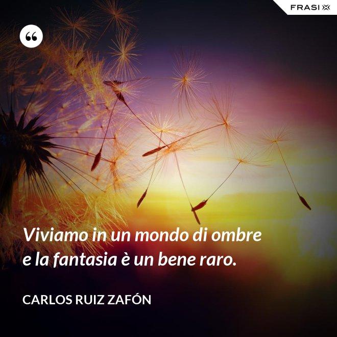 Viviamo in un mondo di ombre e la fantasia è un bene raro. - Carlos Ruiz Zafón