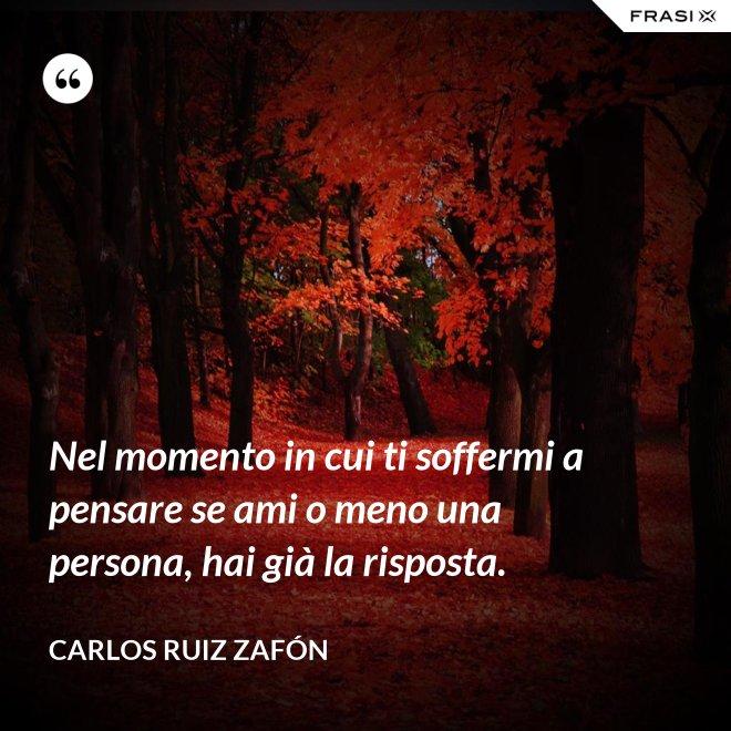 Nel momento in cui ti soffermi a pensare se ami o meno una persona, hai già la risposta. - Carlos Ruiz Zafón