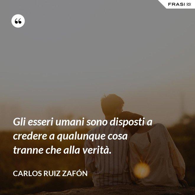 Gli esseri umani sono disposti a credere a qualunque cosa tranne che alla verità. - Carlos Ruiz Zafón