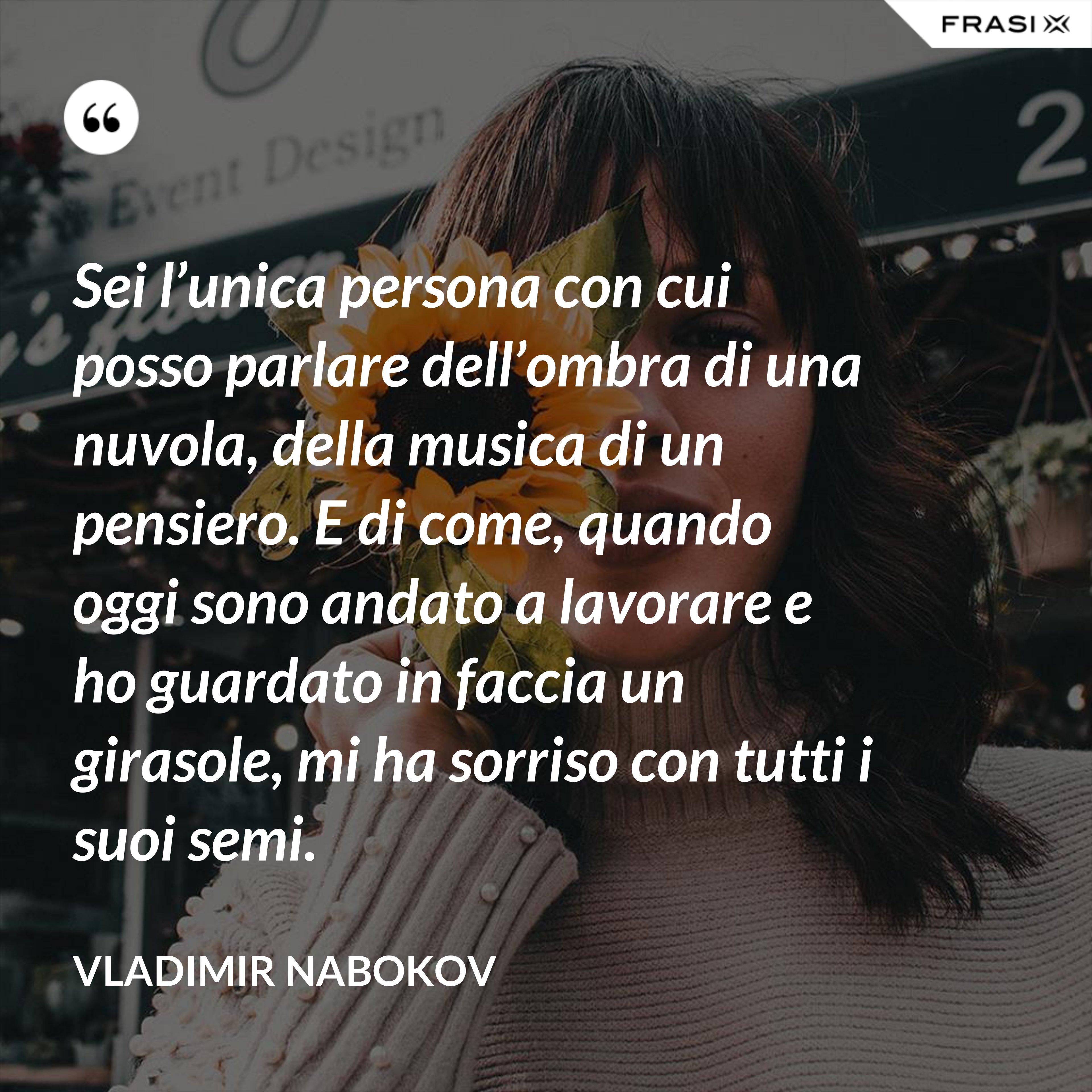 Sei l'unica persona con cui posso parlare dell'ombra di una nuvola, della musica di un pensiero. E di come, quando oggi sono andato a lavorare e ho guardato in faccia un girasole, mi ha sorriso con tutti i suoi semi. - Vladimir Nabokov