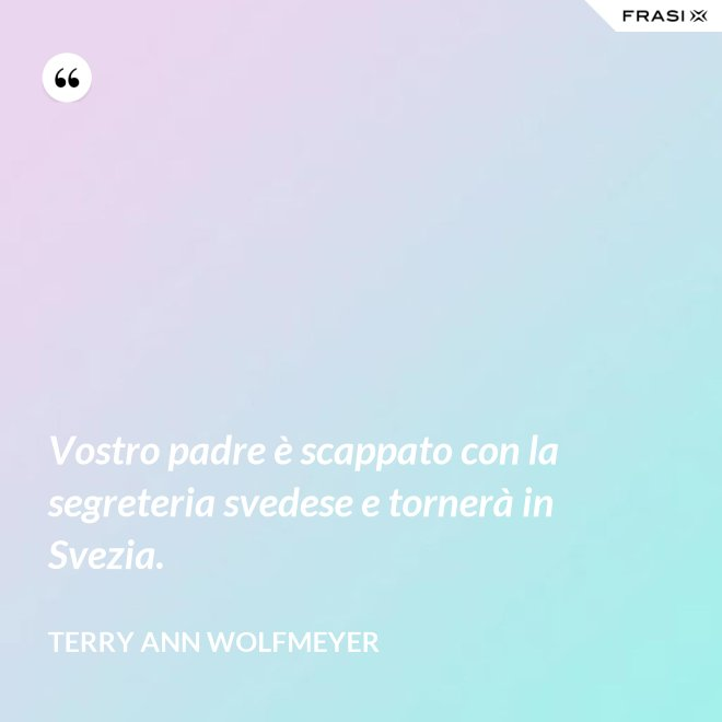 Vostro padre è scappato con la segreteria svedese e tornerà in Svezia. - Terry Ann Wolfmeyer