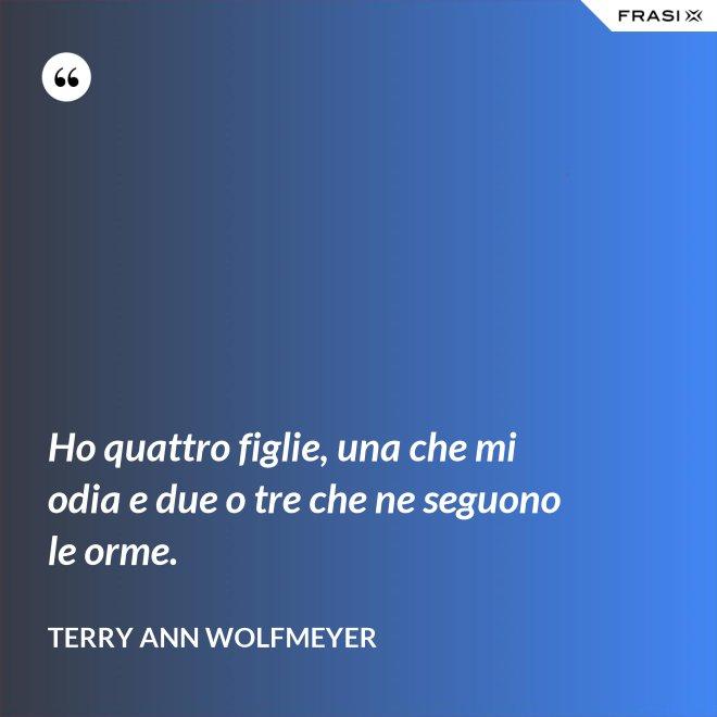 Ho quattro figlie, una che mi odia e due o tre che ne seguono le orme. - Terry Ann Wolfmeyer