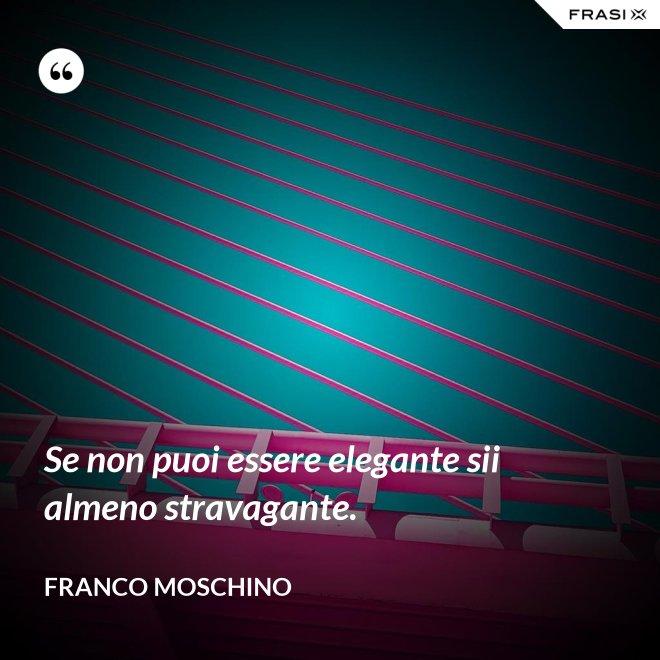 Se non puoi essere elegante sii almeno stravagante. - Franco Moschino