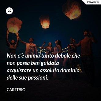 Non c'è anima tanto debole che non possa ben guidata acquistare un assoluto dominio delle sue passioni.