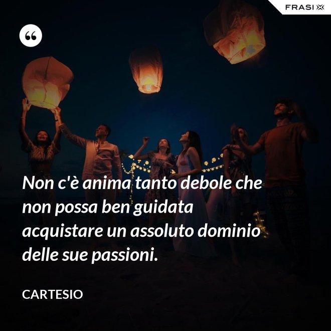 Non c'è anima tanto debole che non possa ben guidata acquistare un assoluto dominio delle sue passioni. - Cartesio