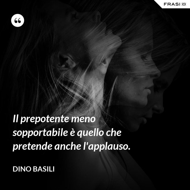 Il prepotente meno sopportabile è quello che pretende anche l'applauso. - Dino Basili