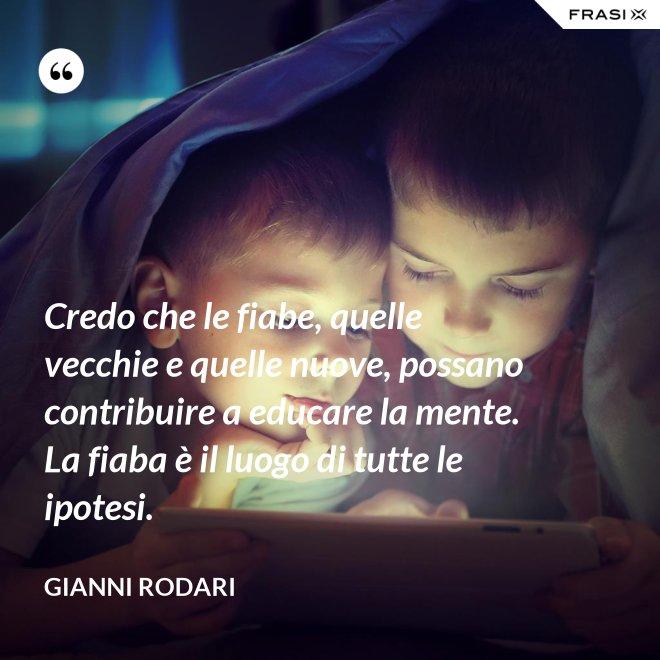 Credo che le fiabe, quelle vecchie e quelle nuove, possano contribuire a educare la mente. La fiaba è il luogo di tutte le ipotesi. - Gianni Rodari