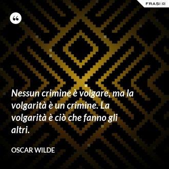 Nessun crimine è volgare, ma la volgarità è un crimine. La volgarità è ciò che fanno gli altri.