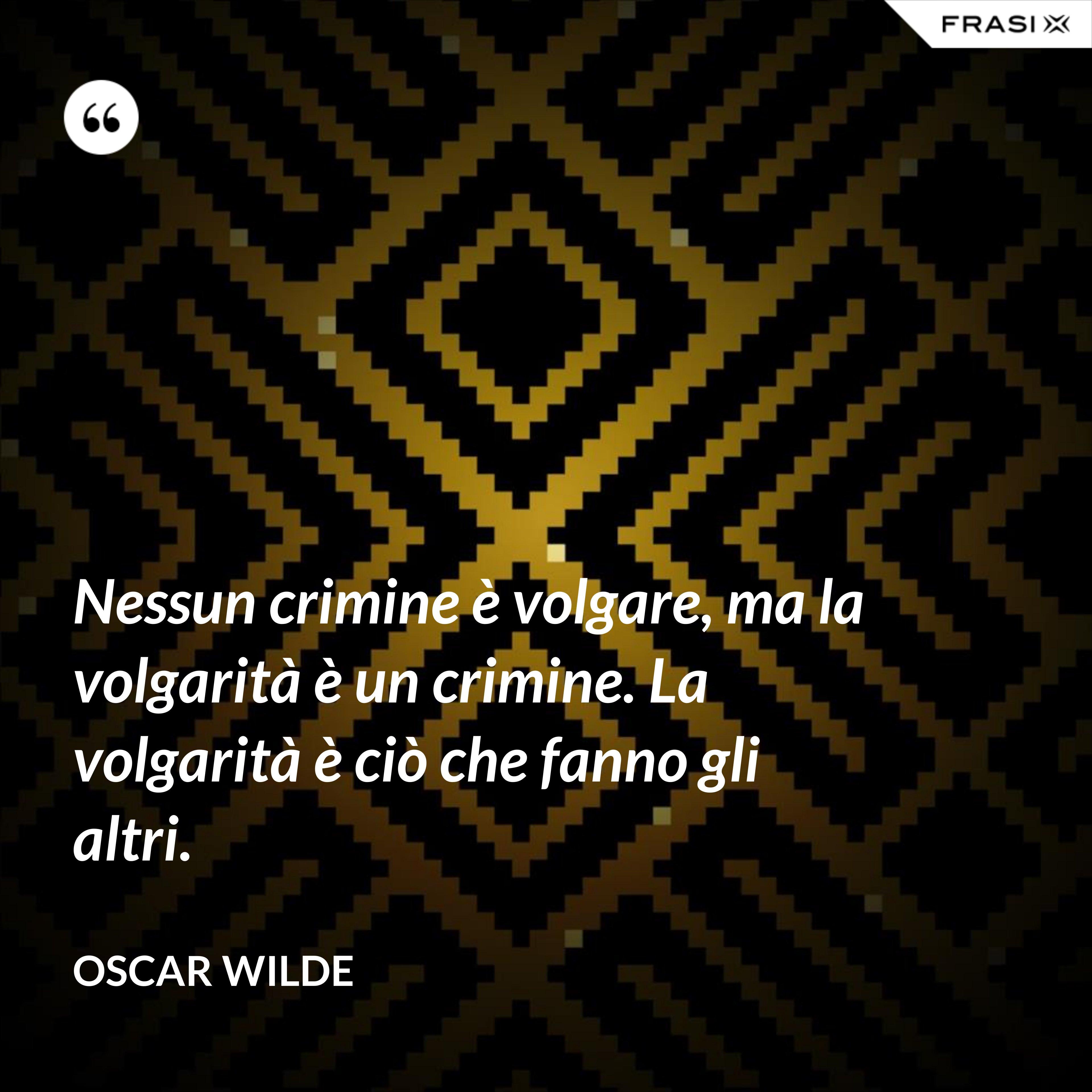 Nessun crimine è volgare, ma la volgarità è un crimine. La volgarità è ciò che fanno gli altri. - Oscar Wilde