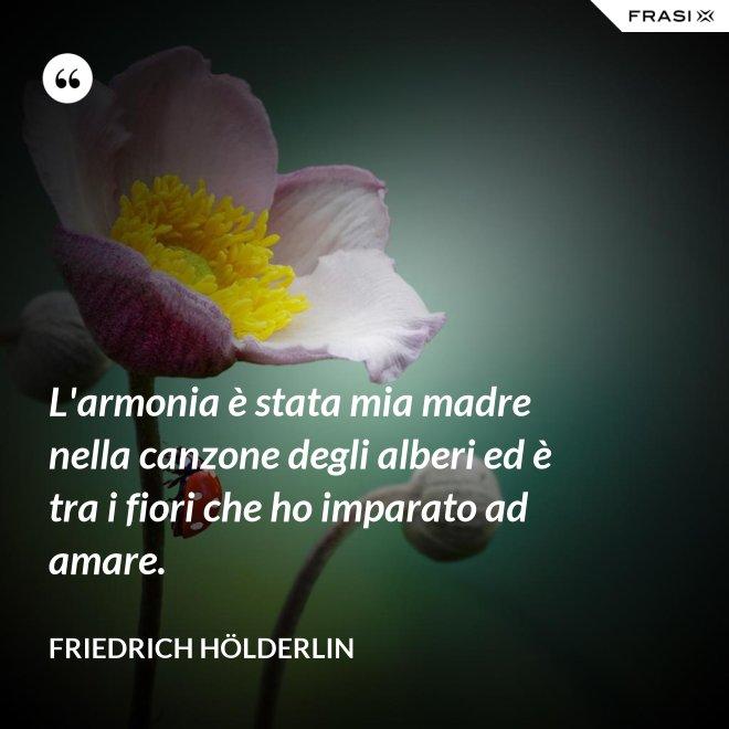 L'armonia è stata mia madre nella canzone degli alberi ed è tra i fiori che ho imparato ad amare. - Friedrich Hölderlin