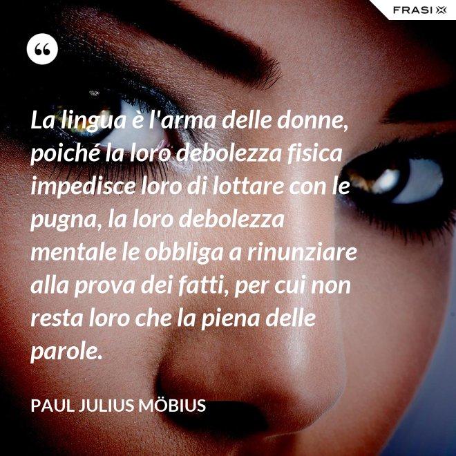 La lingua è l'arma delle donne, poiché la loro debolezza fisica impedisce loro di lottare con le pugna, la loro debolezza mentale le obbliga a rinunziare alla prova dei fatti, per cui non resta loro che la piena delle parole. - Paul Julius Möbius
