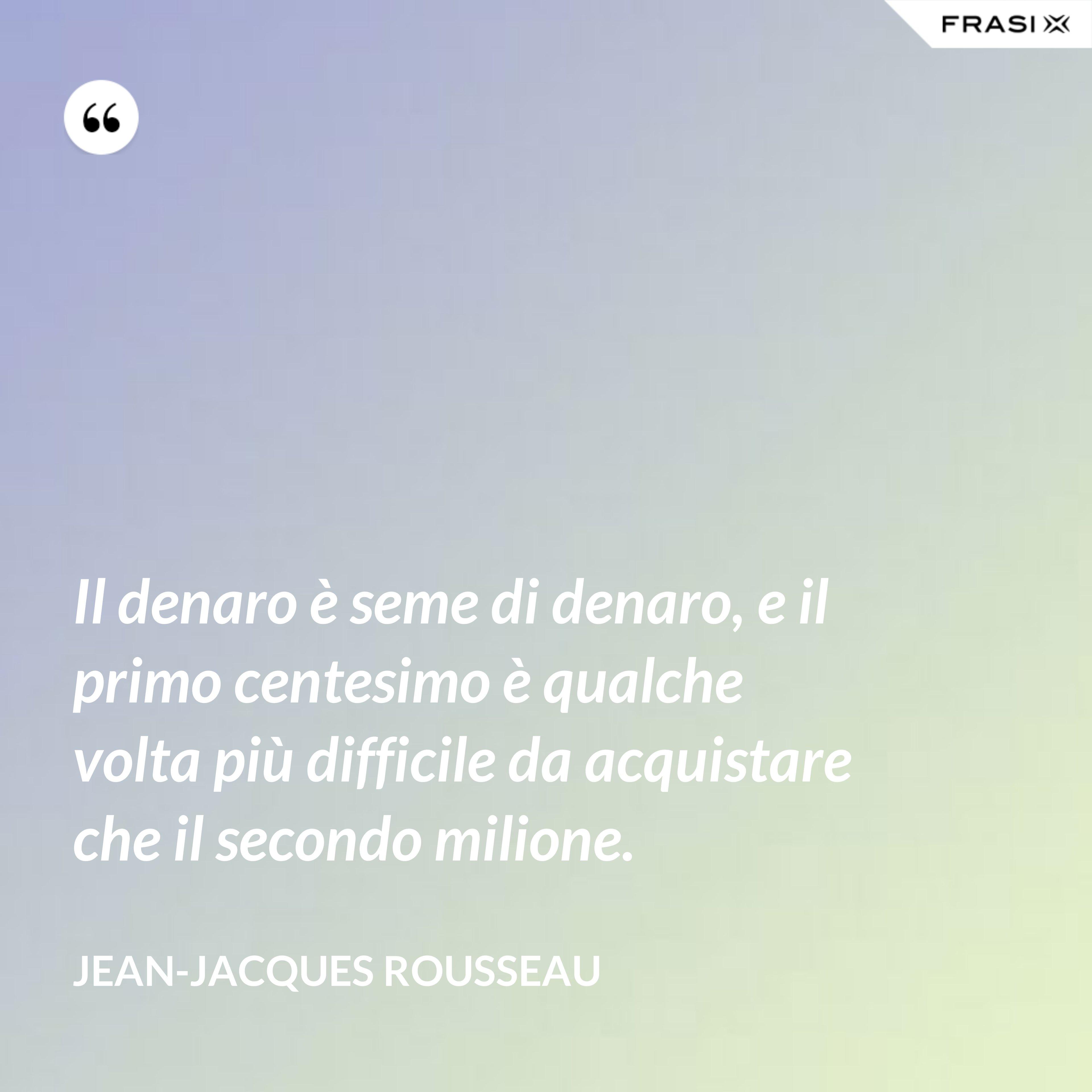 Il denaro è seme di denaro, e il primo centesimo è qualche volta più difficile da acquistare che il secondo milione. - Jean-Jacques Rousseau