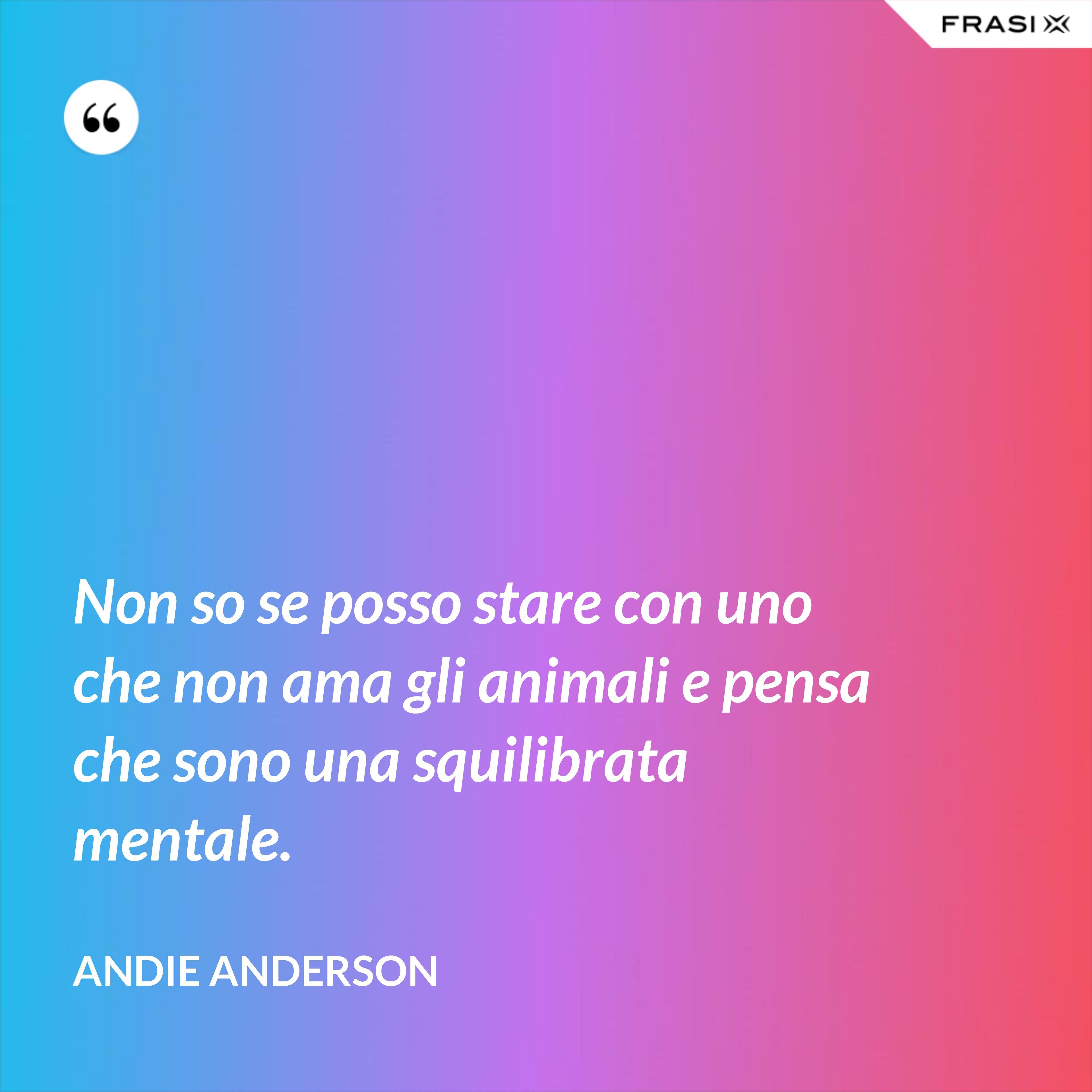 Non so se posso stare con uno che non ama gli animali e pensa che sono una squilibrata mentale. - Andie Anderson