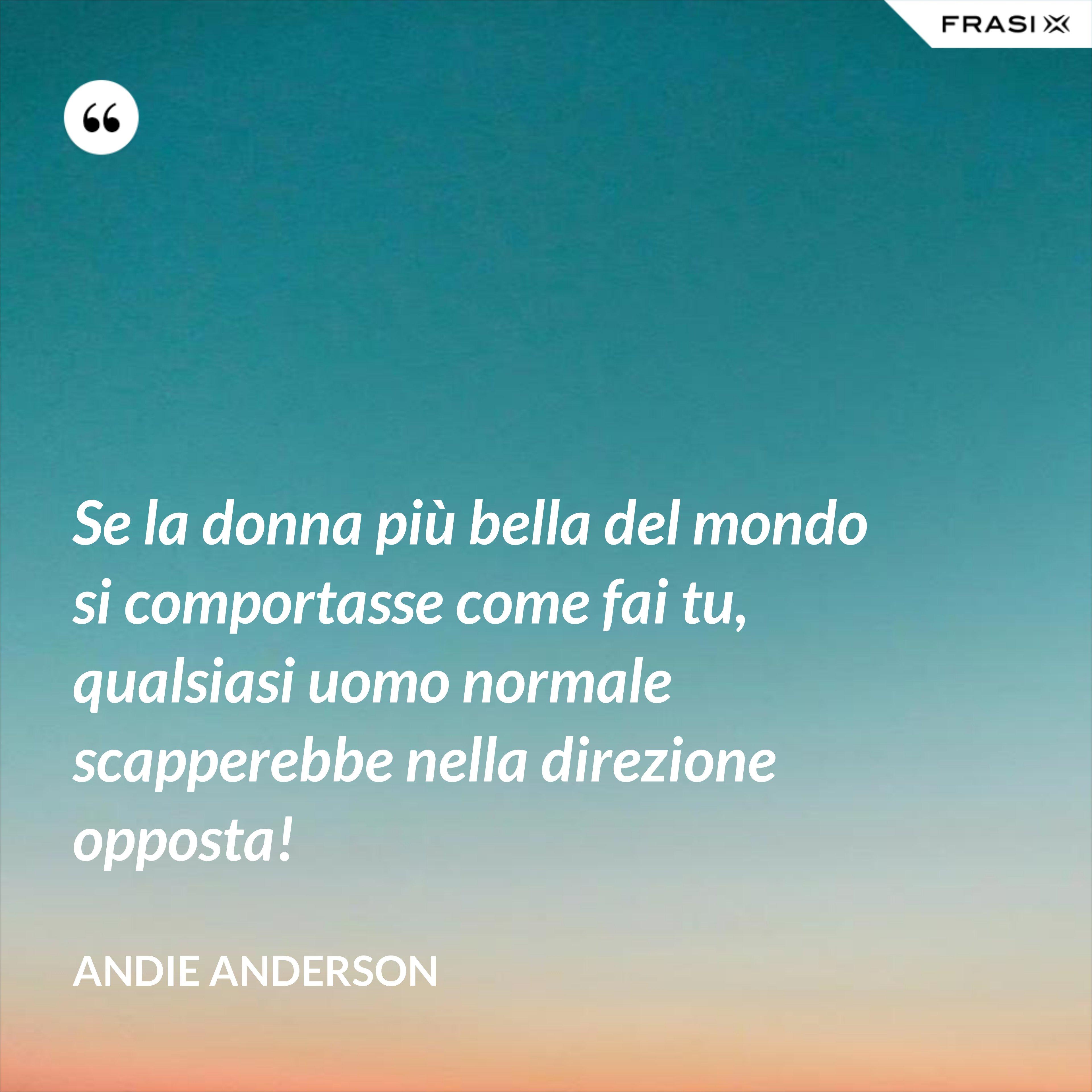Se la donna più bella del mondo si comportasse come fai tu, qualsiasi uomo normale scapperebbe nella direzione opposta! - Andie Anderson