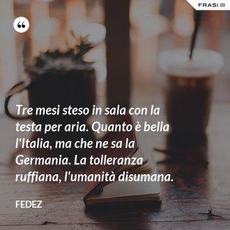 Tre mesi steso in sala con la testa per aria. Quanto è bella l'Italia, ma che ne sa la Germania. La tolleranza ruffiana, l'umanità disumana.
