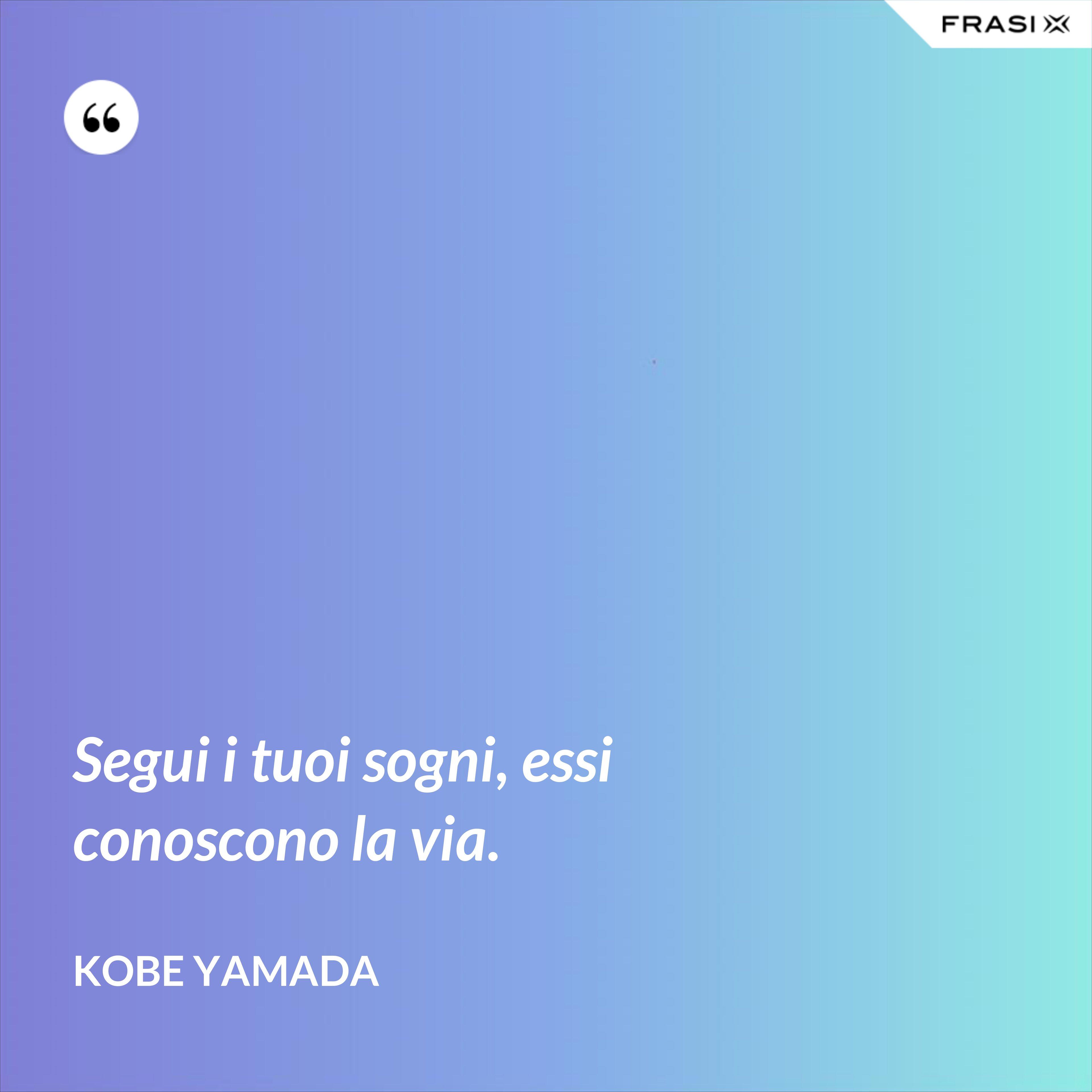 Segui i tuoi sogni, essi conoscono la via. - Kobe Yamada