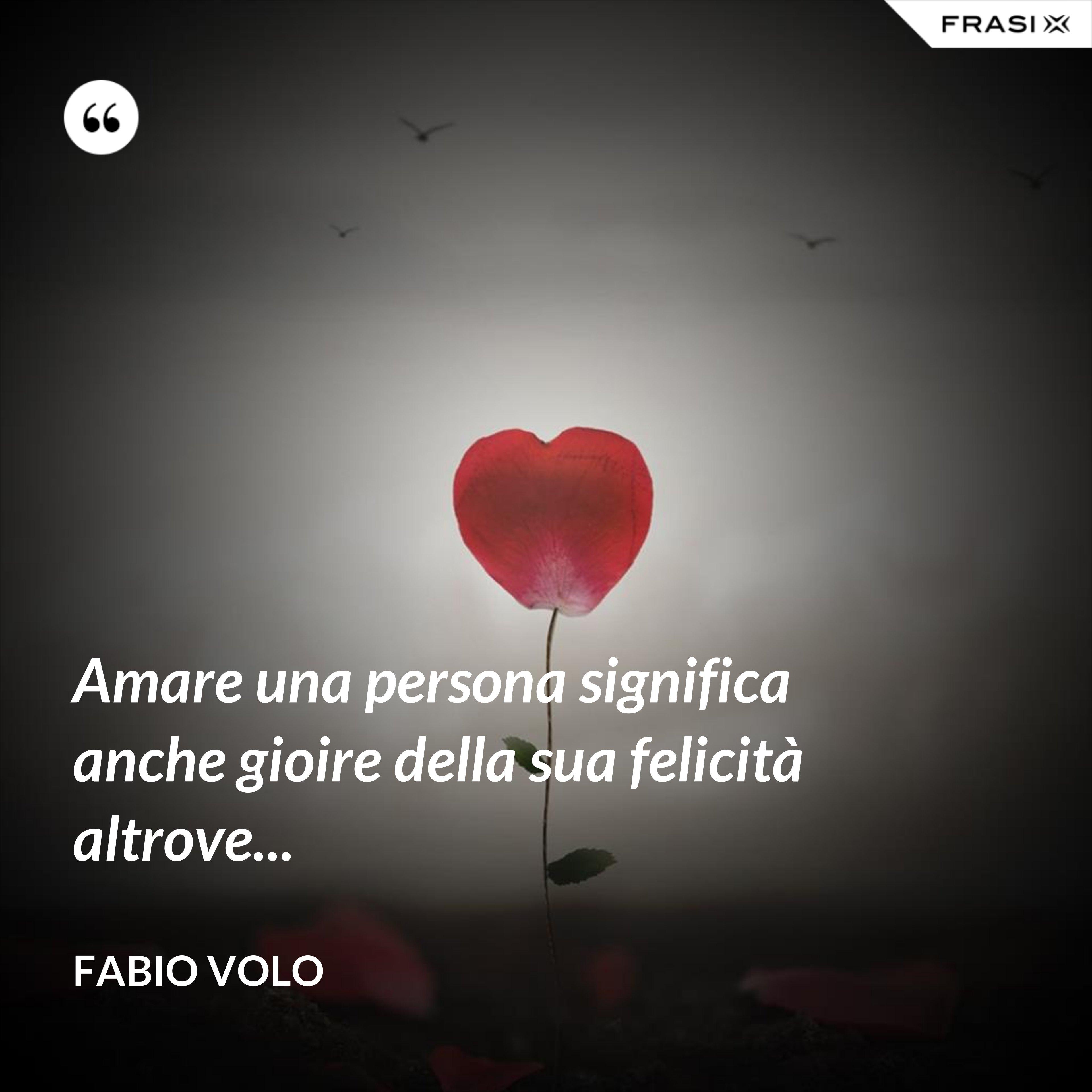 Amare una persona significa anche gioire della sua felicità altrove... - Fabio Volo
