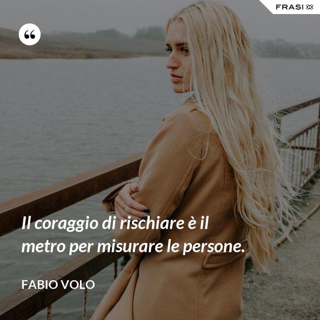 Il coraggio di rischiare è il metro per misurare le persone. - Fabio Volo