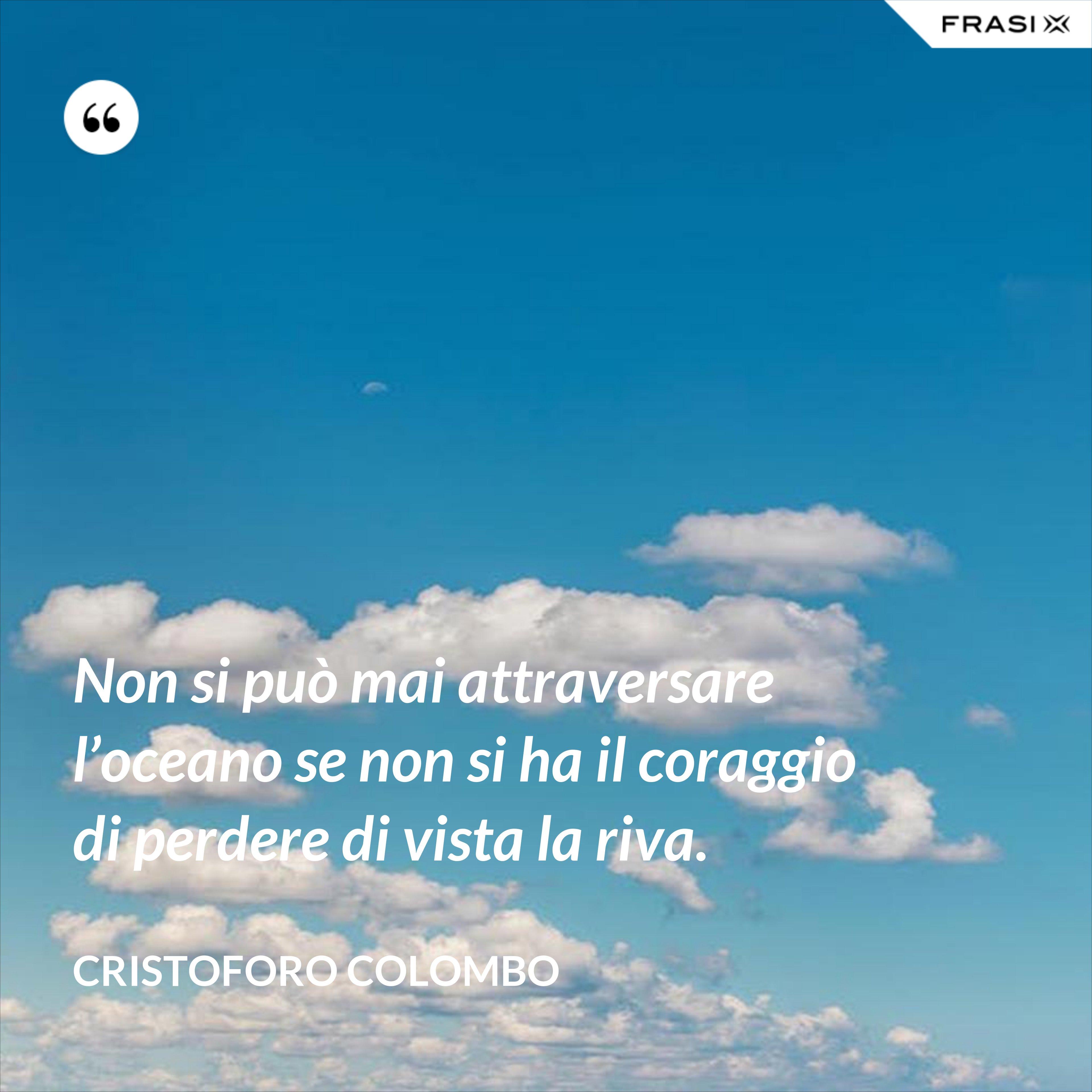 Non si può mai attraversare l'oceano se non si ha il coraggio di perdere di vista la riva. - Cristoforo Colombo